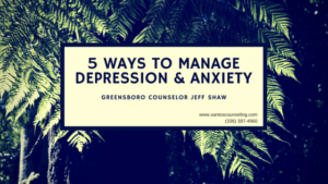 5 Ways To Manage Anxiety and Depression | Greensboro Counselor Jeff Shaw