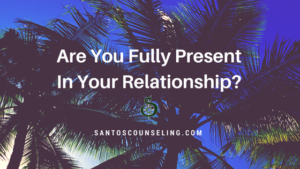 Are You Fully Present In Your Relationship?